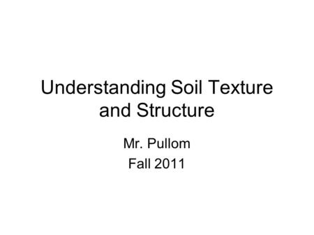 Understanding Soil Texture and Structure Mr. Pullom Fall 2011.