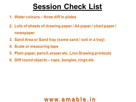 Session Check List 1.Water colours – three diff in plates 2.Lots of sheets of drawing paper / A4 paper / chart paper / newspaper 3.Sand Area or Sand tray.