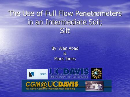 The Use of Full Flow Penetrometers in an Intermediate Soil; Silt By: Alan Abad & Mark Jones.