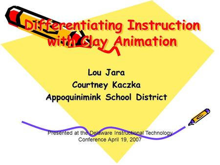 Differentiating Instruction with Clay Animation Lou Jara Courtney Kaczka Appoquinimink School District Presented at the Delaware Instructional Technology.