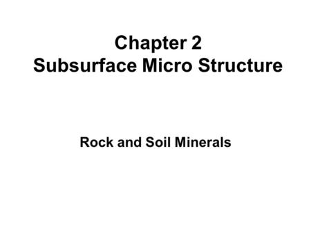 Rock and Soil Minerals Chapter 2 Subsurface Micro Structure.