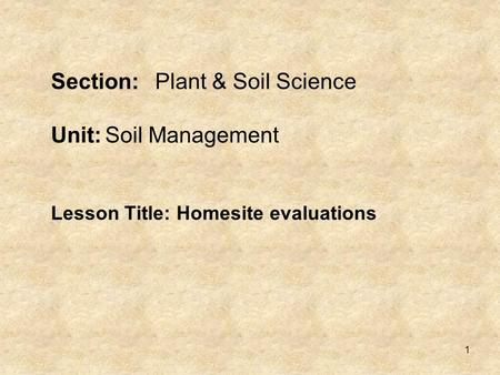 1 Section:Plant & Soil Science Unit:Soil Management Lesson Title: Homesite evaluations.