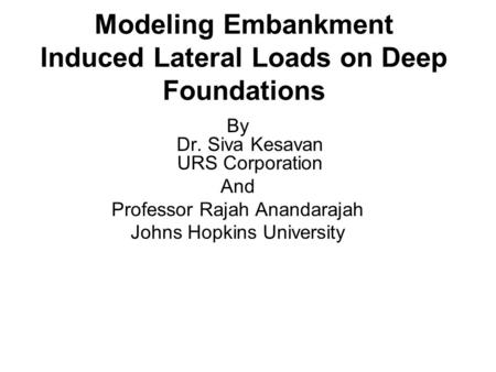 Modeling Embankment Induced Lateral Loads on Deep Foundations By Dr. Siva Kesavan URS Corporation And Professor Rajah Anandarajah Johns Hopkins University.