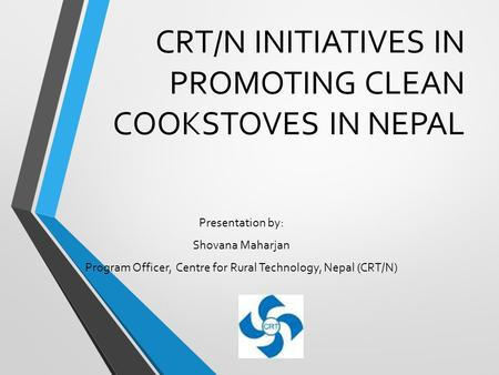 CRT/N INITIATIVES IN PROMOTING CLEAN COOKSTOVES IN NEPAL Presentation by: Shovana Maharjan Program Officer, Centre for Rural Technology, Nepal (CRT/N)
