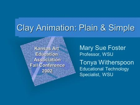 Clay Animation: Plain & Simple Mary Sue Foster Professor, WSU Tonya Witherspoon Educational Technology Specialist, WSU Kansas Art Education Association.