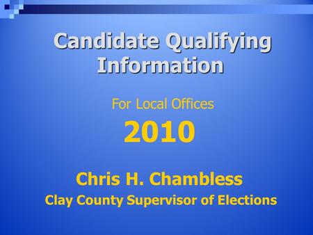 Candidate Qualifying Information Candidate Qualifying Information Chris H. Chambless Clay County Supervisor of Elections For Local Offices 2010.