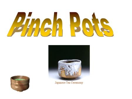 Clay Vocabulary Pinch Pinch –Forming a pot by pinching with the fingers and the thumb.