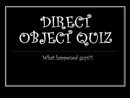 DIRECT OBJECT QUIZ What happened guys?!. Question 1 The Maricopa make unusual pottery. Subject Maricopa Action verb make.