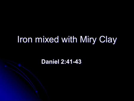 Iron mixed with Miry Clay Daniel 2:41-43 Daniel 2:41-43.