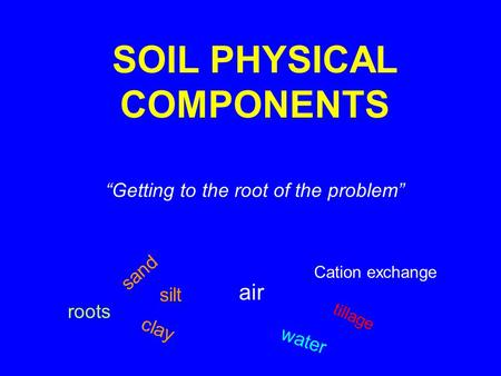 "SOIL PHYSICAL COMPONENTS ""Getting to the root of the problem"" sand silt clay air water Cation exchange tillage roots."