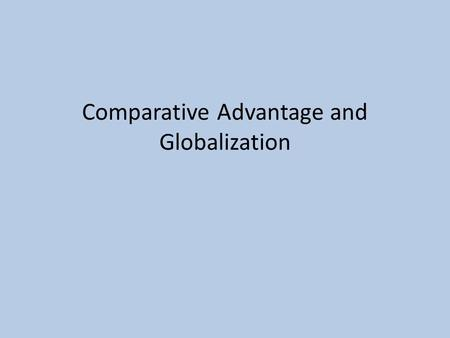Comparative Advantage and Globalization. Explain?