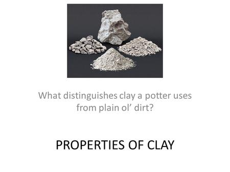 PROPERTIES OF CLAY What distinguishes clay a potter uses from plain ol' dirt?