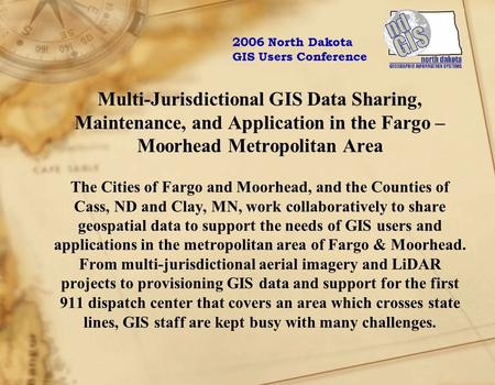 Multi-Jurisdictional GIS Data Sharing, Maintenance, and Application in the Fargo – Moorhead Metropolitan Area The Cities of Fargo and Moorhead, and the.