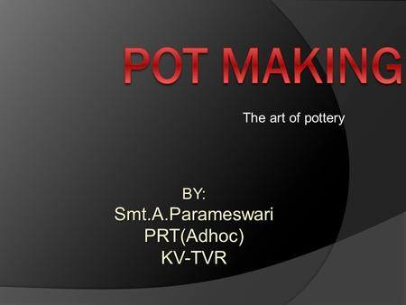 The art of pottery BY:Smt.A.ParameswariPRT(Adhoc)KV-TVR.
