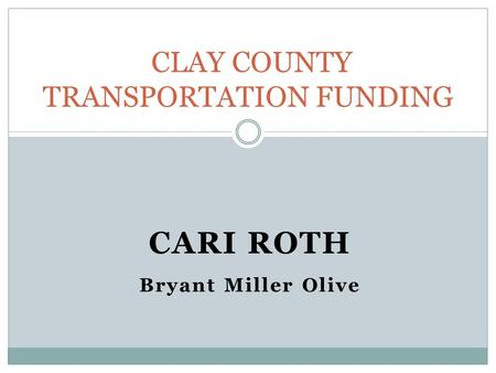 CARI ROTH Bryant Miller Olive CLAY COUNTY TRANSPORTATION FUNDING.
