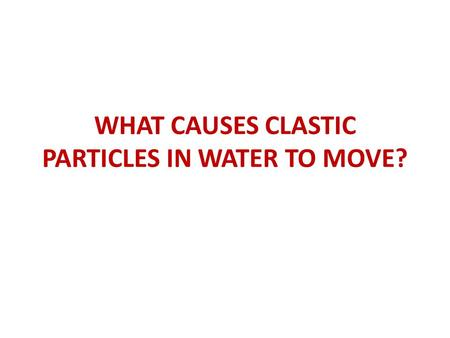 WHAT CAUSES CLASTIC PARTICLES IN WATER TO MOVE?. START WITH WHAT WE KNOW: Surface waters occur in channels (rivers) or during overland flow. In either.