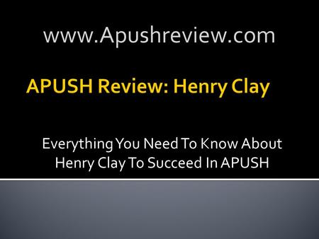 Everything You Need To Know About Henry Clay To Succeed In APUSH www.Apushreview.com.