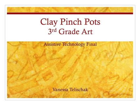 Clay Pinch Pots 3 rd Grade Art Assistive Technology Final Vanessa Telischak.