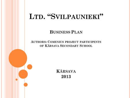 "L TD. ""S VILPAUNIEKI "" B USINESS P LAN A UTHORS : C OMENIUS PROJECT PARTICIPENTS OF K ĀRSAVA S ECONDARY S CHOOL K ĀRSAVA 2013."
