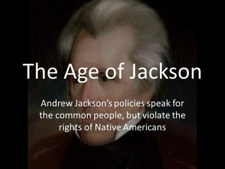 The Age of Jackson Andrew Jackson's policies speak for the common people, but violate the rights of Native Americans.