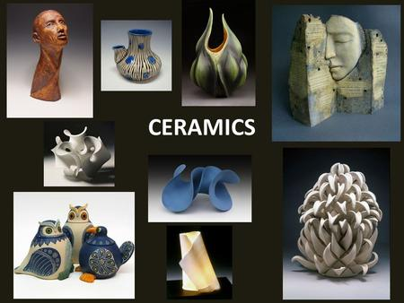 CERAMICS. What is Ceramics? Pottery or clay sculpture fired at high temperatures in a kiln to make them harder and stronger.