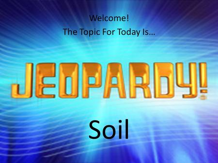 Welcome! The Topic For Today Is… Soil. SOIL TextureStructureBMPsSoil SurveySoil Forming Factors 200 400 600 800 1000 FINAL JEOPARDY.