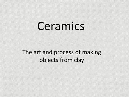 Ceramics The art and process of making objects from clay.