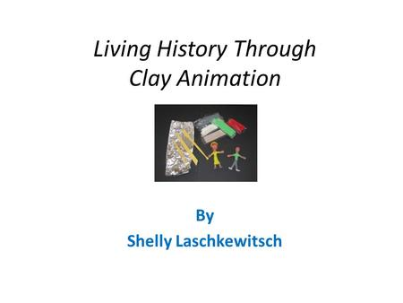 Living History Through Clay Animation By Shelly Laschkewitsch.