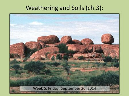 Weathering and Soils (ch.3): Week 5, Friday; September 26, 2014.