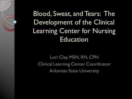 Blood, Sweat, and Tears: The Development of the Clinical Learning Center for Nursing Education Lori Clay, MSN, RN, CPN Clinical Learning Center Coordinator.
