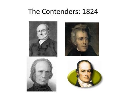 The Contenders: 1824. The election… More white male voters. Income eligibility lifted Elimination of property voters Political campaigns appealing to.