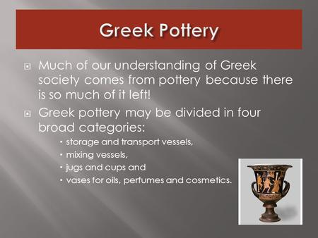  Much of our understanding of Greek society comes from pottery because there is so much of it left!  Greek pottery may be divided in four broad categories: