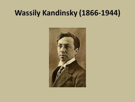 Wassily Kandinsky (1866-1944). Facts: Born in Moscow in 1866. Was a musician from an early age-playing piano and cello. This was a huge influence in his.