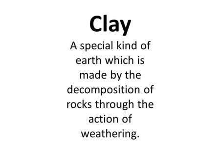 Clay A special kind of earth which is made by the decomposition of rocks through the action of weathering.