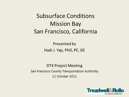 Subsurface Conditions Mission Bay San Francisco, California Presented by Hadi J. Yap, PhD, PE, GE DTX Project Meeting San Francisco County Transportation.