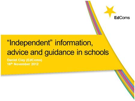 """Independent"" information, advice and guidance in schools Daniel Clay (EdComs) 16 th November 2012."