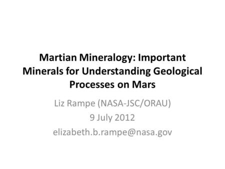 Martian Mineralogy: Important Minerals for Understanding Geological Processes on Mars Liz Rampe (NASA-JSC/ORAU) 9 July 2012