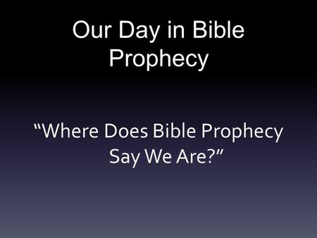 "Our Day in Bible Prophecy ""Where Does Bible Prophecy Say We Are?"""