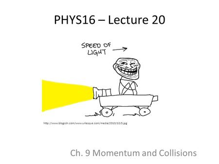 PHYS16 – Lecture 20 Ch. 9 Momentum and Collisions