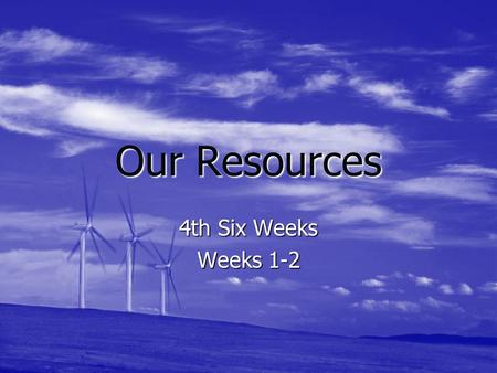 Our Resources 4th Six Weeks Weeks 1-2.