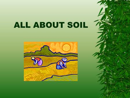 ALL ABOUT SOIL WHAT IS SOIL?  Soil forms just a thin covering over the surface of the land.  Good soil leads to abundant animal and plant life. Soil.