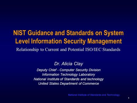 National Institute of Standards and Technology 1 NIST Guidance and Standards on System Level Information Security Management Dr. Alicia Clay Deputy Chief.