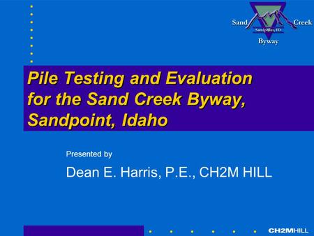 Pile Testing and Evaluation for the Sand Creek Byway, Sandpoint, Idaho Presented by Dean E. Harris, P.E., CH2M HILL.