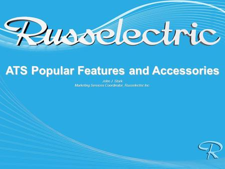 ATS Popular Features and Accessories John J. Stark Marketing Services Coordinator, Russelectric Inc.