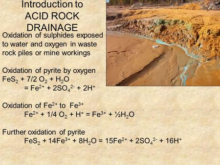 Introduction to ACID ROCK DRAINAGE Oxidation of sulphides exposed to water and oxygen in waste rock piles or mine workings Oxidation of pyrite by oxygen.