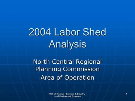 2004 US Census : Business & Industry : Local Employment Dynamics 2004 Labor Shed Analysis North Central Regional Planning Commission Area of Operation.