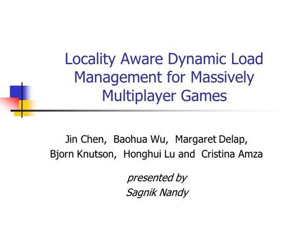Locality Aware Dynamic Load Management for Massively Multiplayer Games Jin Chen, Baohua Wu, Margaret Delap, Bjorn Knutson, Honghui Lu and Cristina Amza.
