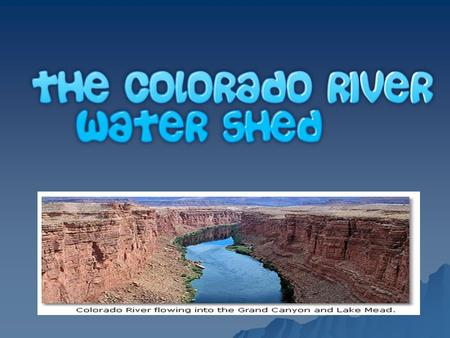 Colorado River  What is a water shed?  What watershed do we live in?  An area that gets its water from one source.  We live in the Colorado River.