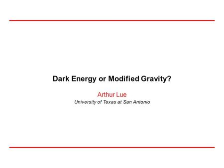 University of Texas at San Antonio Arthur Lue Dark Energy or Modified Gravity?