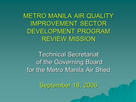 METRO MANILA AIR QUALITY IMPROVEMENT SECTOR DEVELOPMENT PROGRAM REVIEW MISSION Technical Secretariat of the Governing Board for the Metro Manila Air Shed.